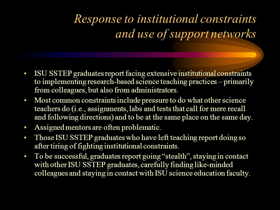 Response to institutional constraints and use of support networks ISU SSTEP graduates report facing extensive institutional constraints to implementing research-based science teaching practices – primarily from colleagues, but also from administrators.