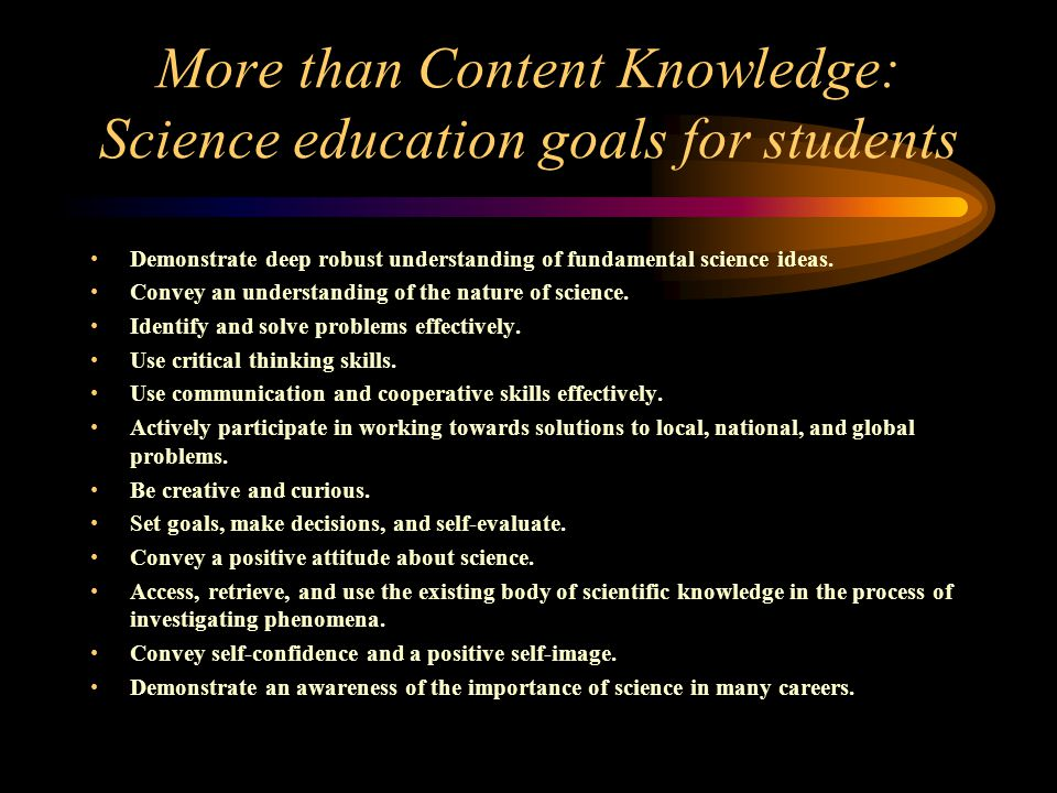 More than Content Knowledge: Science education goals for students Demonstrate deep robust understanding of fundamental science ideas.
