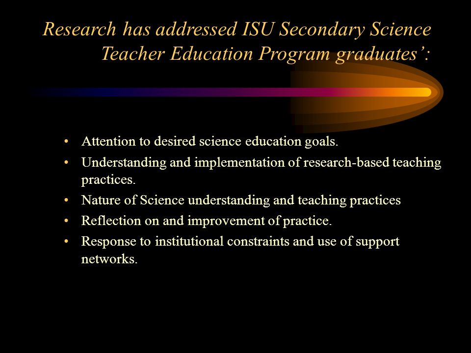 Research has addressed ISU Secondary Science Teacher Education Program graduates: Attention to desired science education goals.