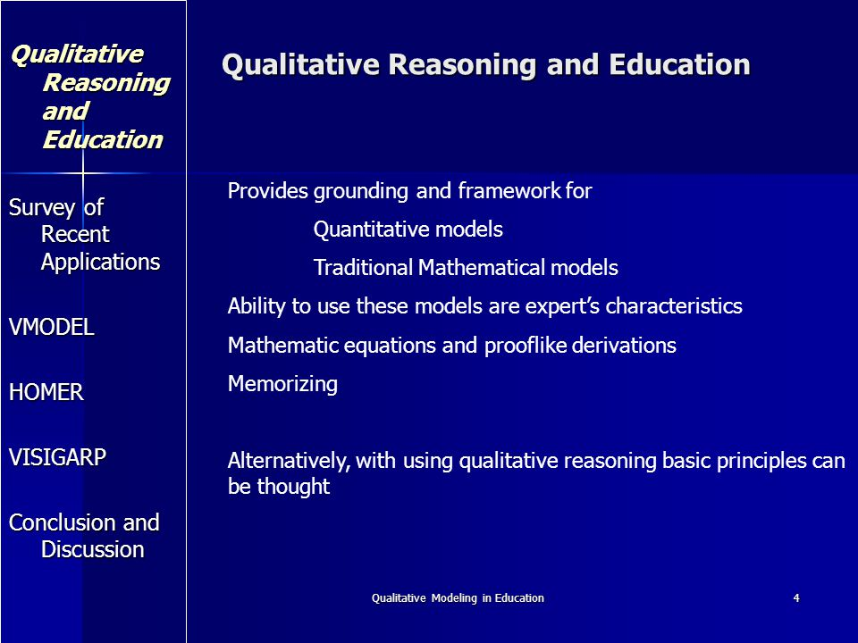 Qualitative Modeling in Education4 Qualitative Reasoning and Education Survey of Recent Applications VMODEL HOMER VISIGARP Conclusion and Discussion Provides grounding and framework for Quantitative models Traditional Mathematical models Ability to use these models are experts characteristics Mathematic equations and prooflike derivations Memorizing Alternatively, with using qualitative reasoning basic principles can be thought