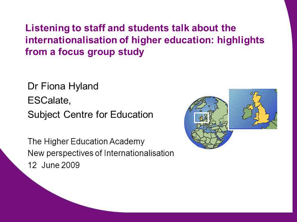 www.escalate.ac.uk A Changing World: the internationalisation experiences of staff and students (home and international) in UK Higher Education Dr Fiona Hyland, Dr Sheila Trahar, Dr Julie Anderson & Alison Dickens Funded by The Higher Education Academy