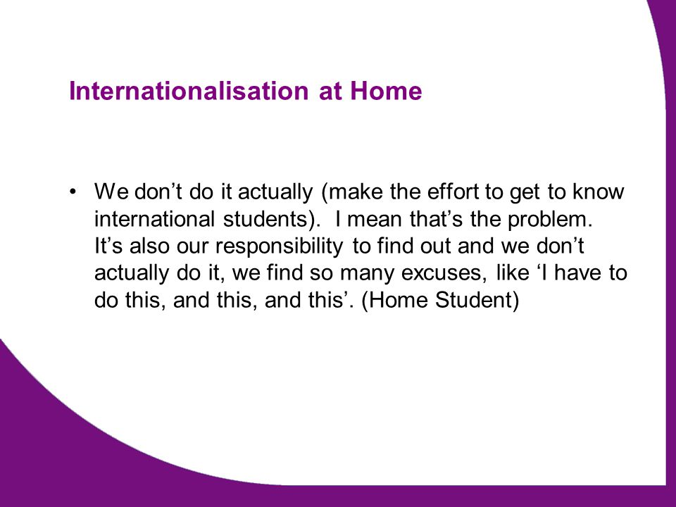 Internationalisation at Home We dont do it actually (make the effort to get to know international students).