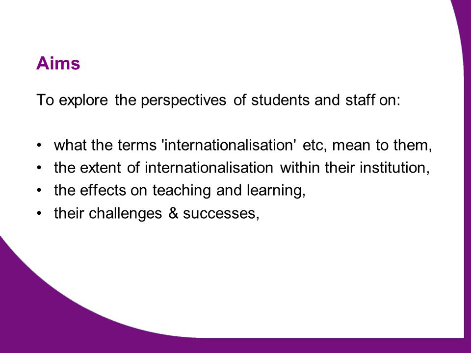 Aims To explore the perspectives of students and staff on: what the terms internationalisation etc, mean to them, the extent of internationalisation within their institution, the effects on teaching and learning, their challenges & successes,