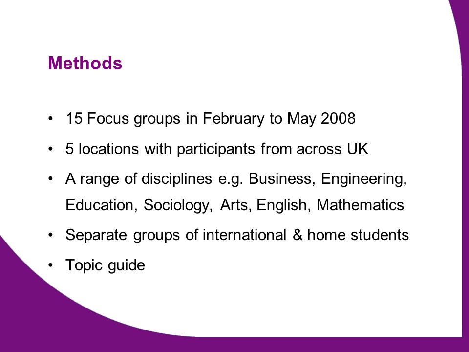 Methods 15 Focus groups in February to May 2008 5 locations with participants from across UK A range of disciplines e.g.