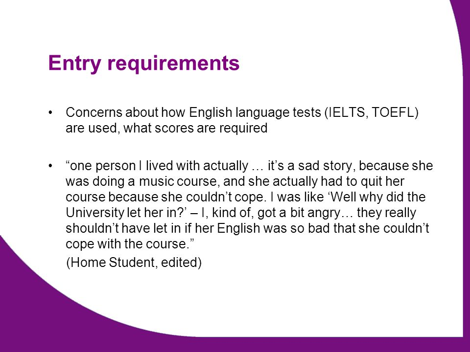Entry requirements Concerns about how English language tests (IELTS, TOEFL) are used, what scores are required one person I lived with actually … its a sad story, because she was doing a music course, and she actually had to quit her course because she couldnt cope.