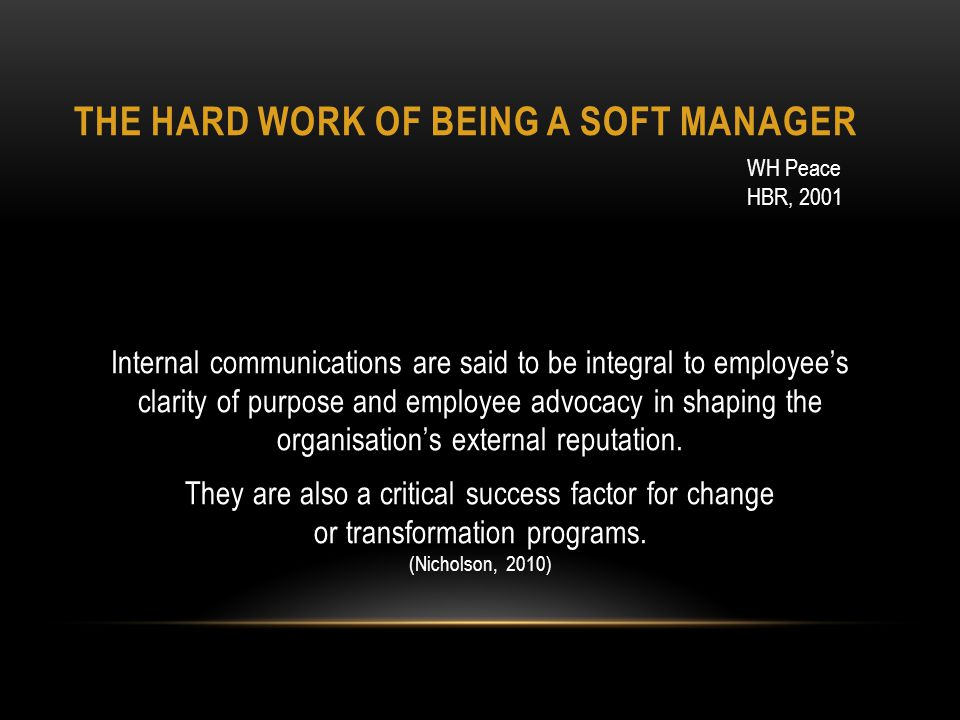 THE HARD WORK OF BEING A SOFT MANAGER Internal communications are said to be integral to employees clarity of purpose and employee advocacy in shaping the organisations external reputation.