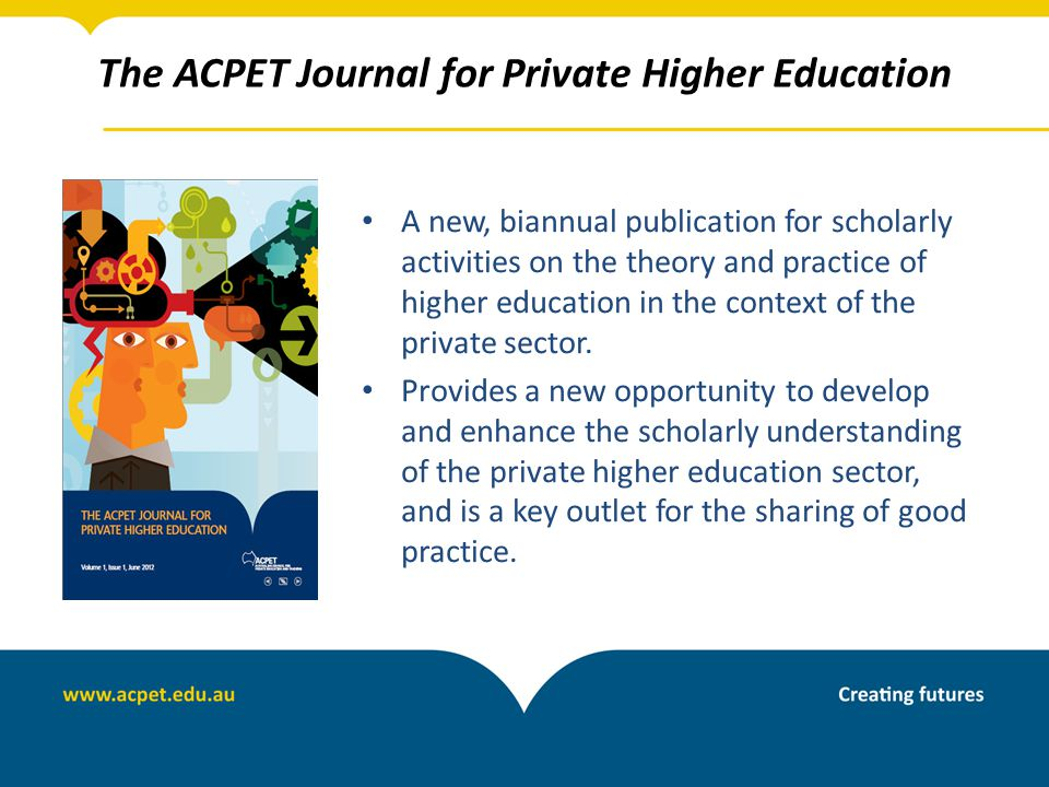 The ACPET Journal for Private Higher Education A new, biannual publication for scholarly activities on the theory and practice of higher education in the context of the private sector.