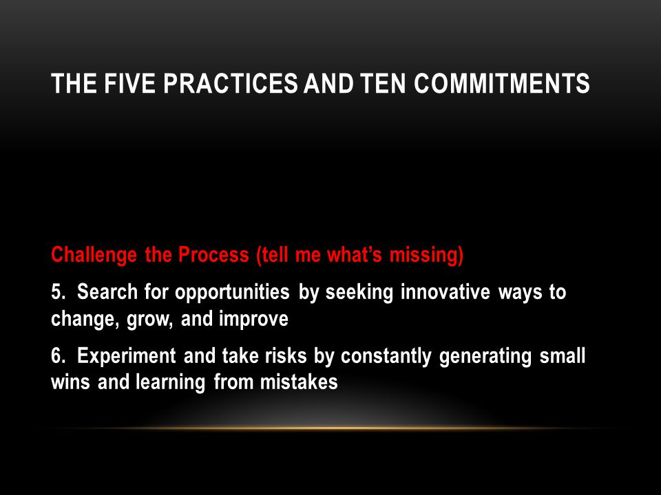 THE FIVE PRACTICES AND TEN COMMITMENTS Challenge the Process (tell me whats missing) 5.