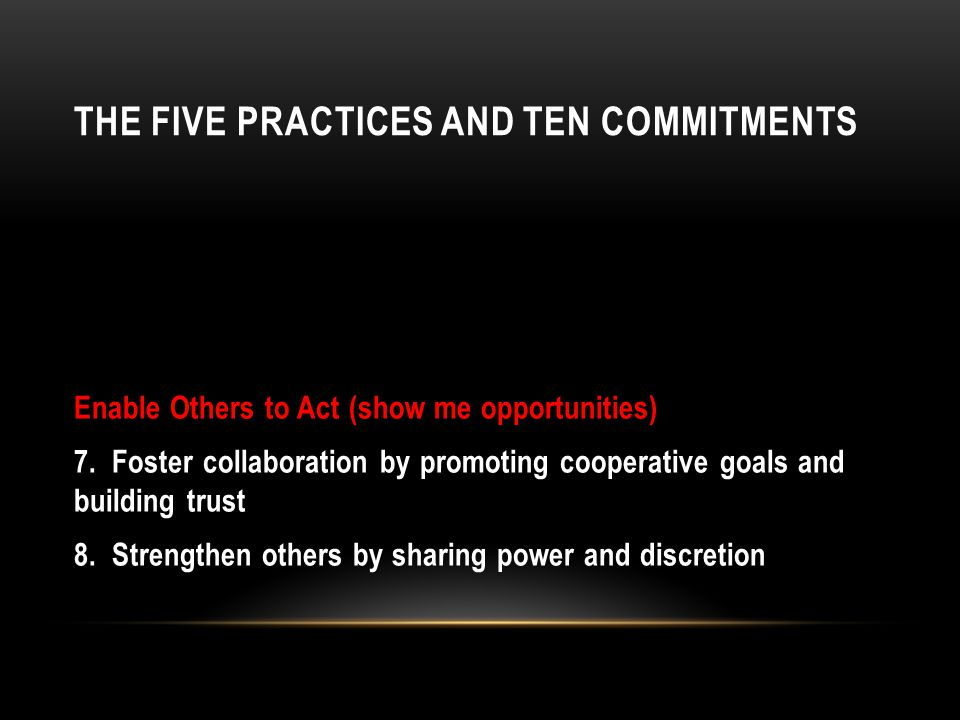 THE FIVE PRACTICES AND TEN COMMITMENTS Enable Others to Act (show me opportunities) 7.
