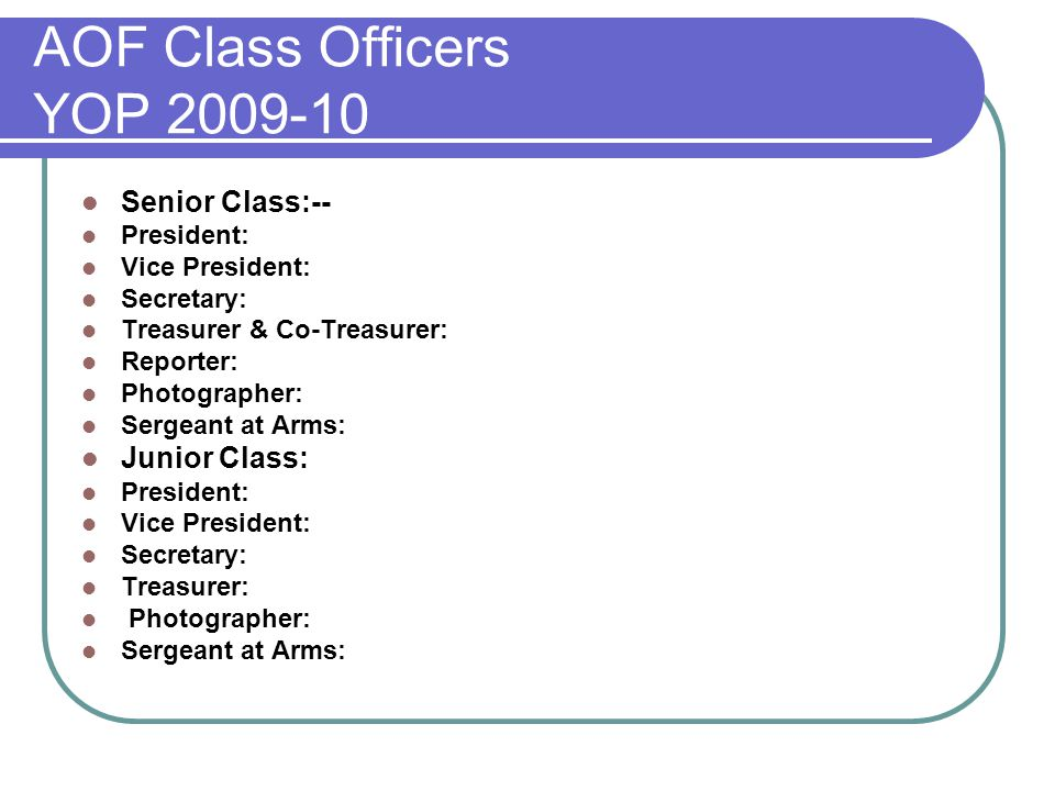 AOF Class Officers YOP 2009-10 Senior Class:-- President: Vice President: Secretary: Treasurer & Co-Treasurer: Reporter: Photographer: Sergeant at Arms: Junior Class: President: Vice President: Secretary: Treasurer: Photographer: Sergeant at Arms: