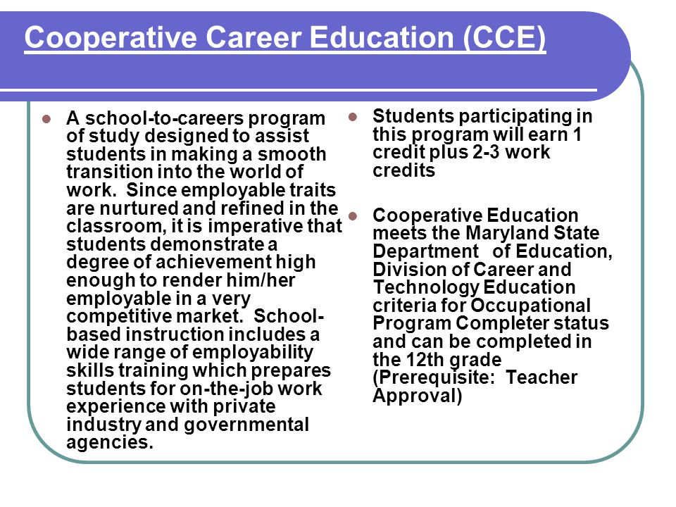 Cooperative Career Education (CCE) A school-to-careers program of study designed to assist students in making a smooth transition into the world of work.