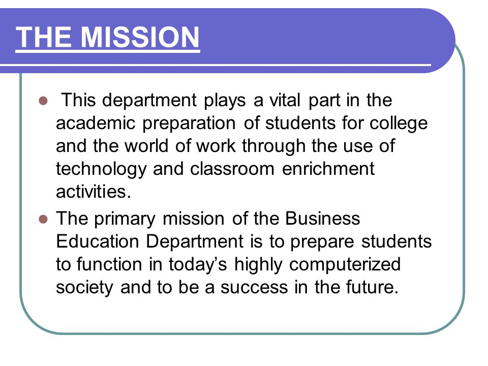 THE MISSION This department plays a vital part in the academic preparation of students for college and the world of work through the use of technology and classroom enrichment activities.