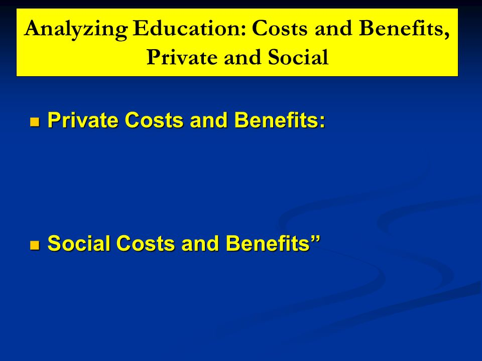 Analyzing Education: Costs and Benefits, Private and Social Private Costs and Benefits: Private Costs and Benefits: Social Costs and Benefits Social Costs and Benefits
