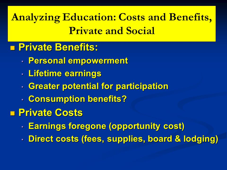 Analyzing Education: Costs and Benefits, Private and Social Private Benefits: Private Benefits: Personal empowerment Personal empowerment Lifetime earnings Lifetime earnings Greater potential for participation Greater potential for participation Consumption benefits.