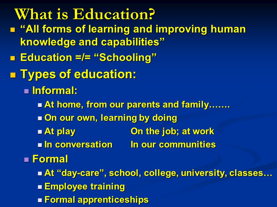 All forms of learning and improving human knowledge and capabilities All forms of learning and improving human knowledge and capabilities Education =/= Schooling Education =/= Schooling Types of education: Types of education: Informal: Informal: At home, from our parents and family…….