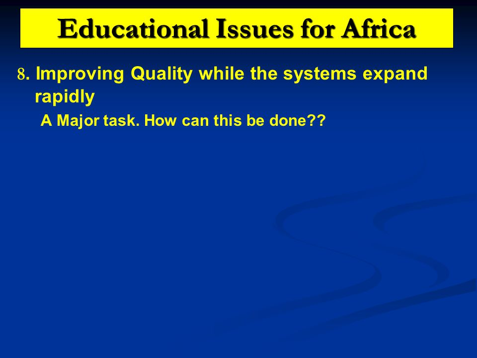 Educational Issues for Africa 8. Improving Quality while the systems expand rapidly A Major task.