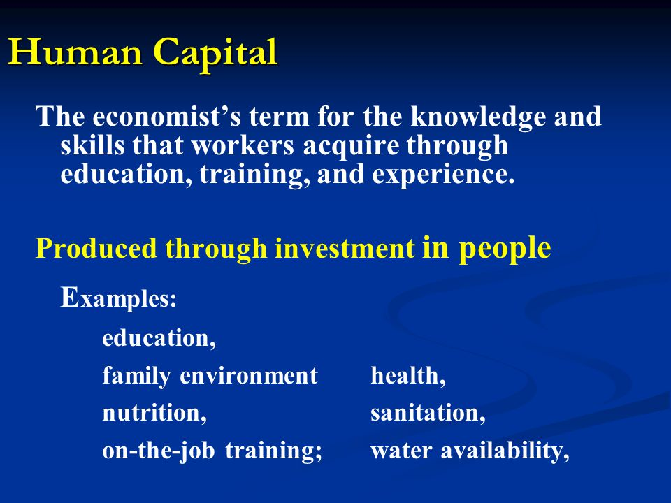 Human Capital The economists term for the knowledge and skills that workers acquire through education, training, and experience.