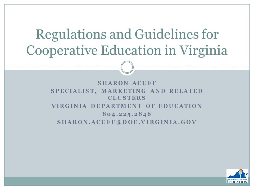 SHARON ACUFF SPECIALIST, MARKETING AND RELATED CLUSTERS VIRGINIA DEPARTMENT OF EDUCATION 804.225.2846 SHARON.ACUFF@DOE.VIRGINIA.GOV Regulations and Guidelines for Cooperative Education in Virginia