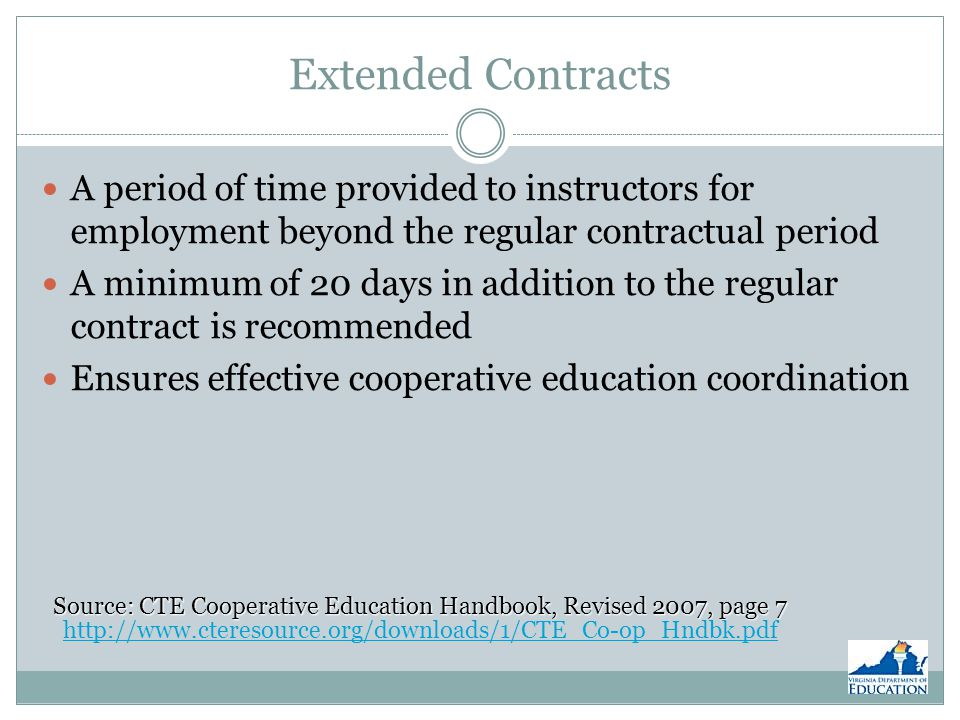 Extended Contracts A period of time provided to instructors for employment beyond the regular contractual period A minimum of 20 days in addition to the regular contract is recommended Ensures effective cooperative education coordination Source: CTE Cooperative Education Handbook, Revised 2007, page 7 Source: CTE Cooperative Education Handbook, Revised 2007, page 7 http://www.cteresource.org/downloads/1/CTE_Co-op_Hndbk.pdf http://www.cteresource.org/downloads/1/CTE_Co-op_Hndbk.pdf