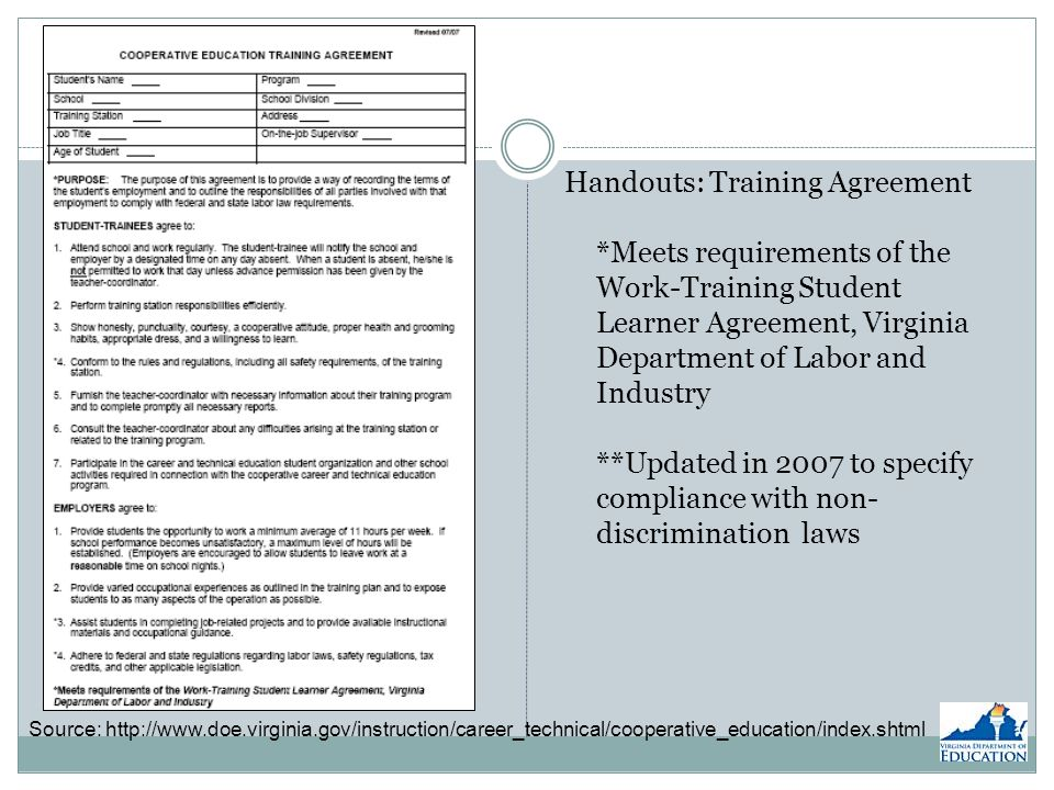 Source: http://www.doe.virginia.gov/instruction/career_technical/cooperative_education/index.shtml Handouts: Training Agreement *Meets requirements of the Work-Training Student Learner Agreement, Virginia Department of Labor and Industry **Updated in 2007 to specify compliance with non- discrimination laws