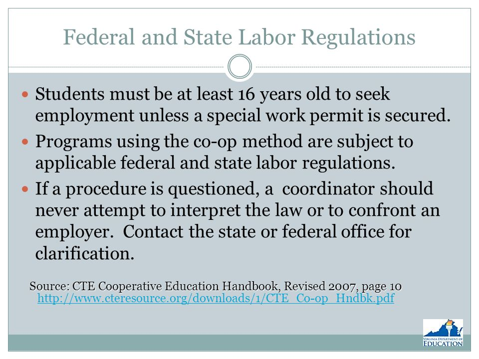 Federal and State Labor Regulations Students must be at least 16 years old to seek employment unless a special work permit is secured.