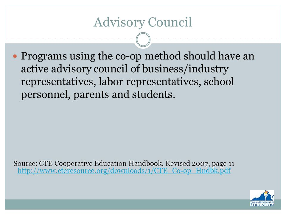 Advisory Council Programs using the co-op method should have an active advisory council of business/industry representatives, labor representatives, school personnel, parents and students.