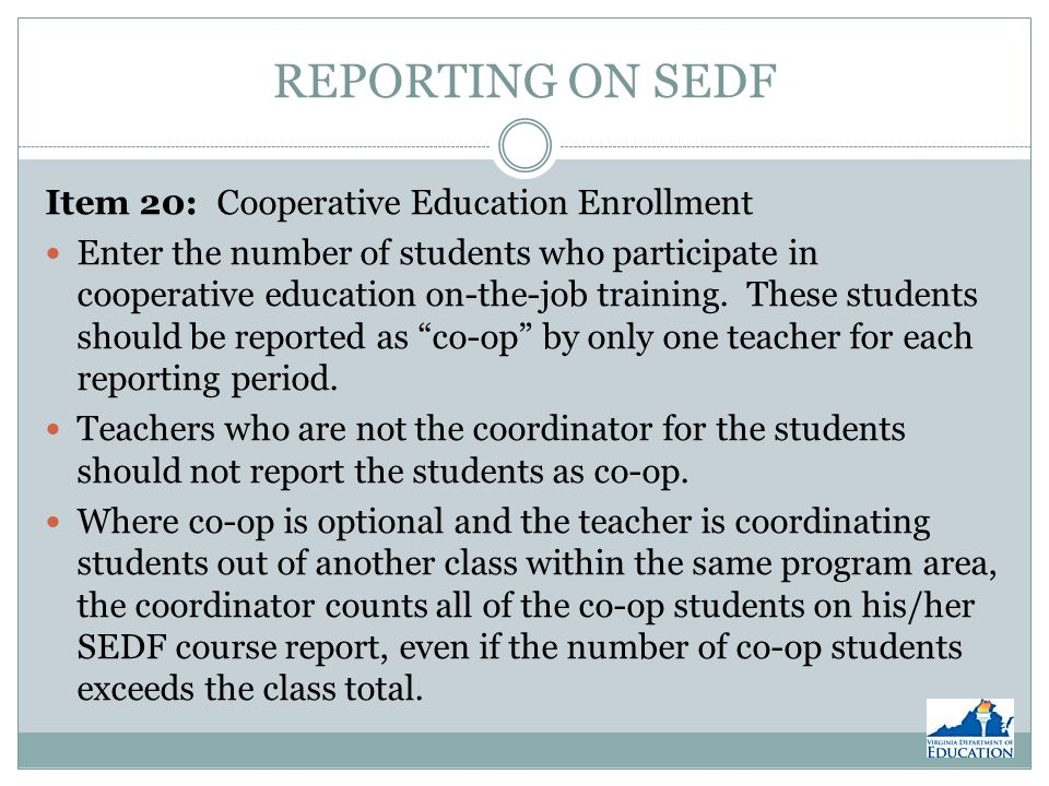 REPORTING ON SEDF Item 20: Cooperative Education Enrollment Enter the number of students who participate in cooperative education on-the-job training.