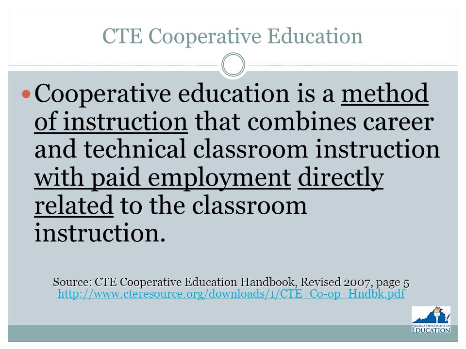 Supervised Work Experience Hours Completion of course and continuous employment throughout the school year (from the date hired until the school year ends) Average between 11 and 15 hours a week, with a minimum of 396 hours Source: CTE Cooperative Education Handbook, Revised 2007, page 9 Source: CTE Cooperative Education Handbook, Revised 2007, page 9 http://www.cteresource.org/downloads/1/CTE_Co-op_Hndbk.pdf http://www.cteresource.org/downloads/1/CTE_Co-op_Hndbk.pdf