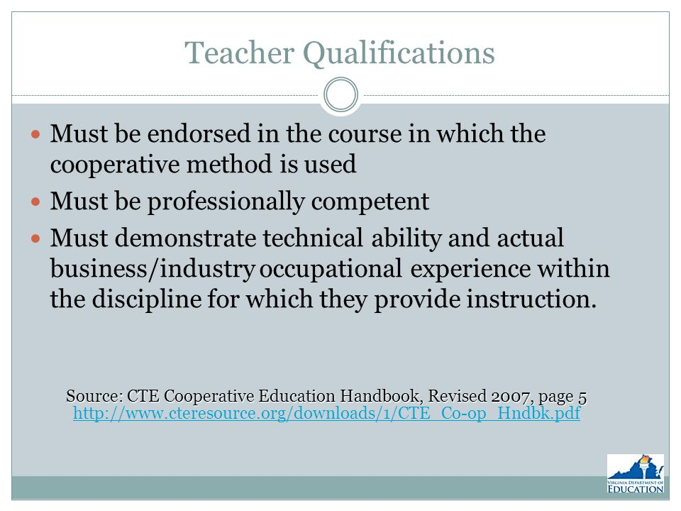 Teacher Qualifications Must be endorsed in the course in which the cooperative method is used Must be professionally competent Must demonstrate technical ability and actual business/industry occupational experience within the discipline for which they provide instruction.
