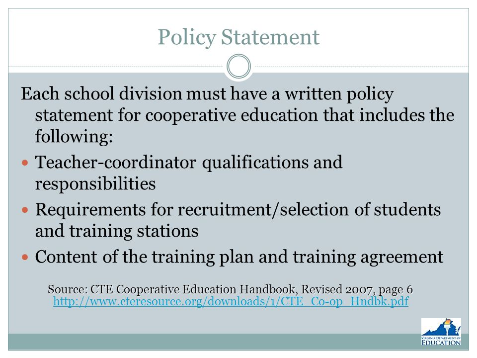 Policy Statement (Continued) Required length of training Information about Course content Student wages Records Reports Administration Source: CTE Cooperative Education Handbook, Revised 2007, page 6 Source: CTE Cooperative Education Handbook, Revised 2007, page 6 http://www.cteresource.org/downloads/1/CTE_Co-op_Hndbk.pdf http://www.cteresource.org/downloads/1/CTE_Co-op_Hndbk.pdf