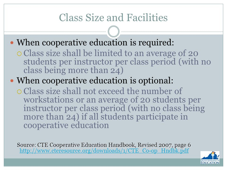 Class Size and Facilities When cooperative education is required: Class size shall be limited to an average of 20 students per instructor per class period (with no class being more than 24) When cooperative education is optional: Class size shall not exceed the number of workstations or an average of 20 students per instructor per class period (with no class being more than 24) if all students participate in cooperative education Source: CTE Cooperative Education Handbook, Revised 2007, page 6 Source: CTE Cooperative Education Handbook, Revised 2007, page 6 http://www.cteresource.org/downloads/1/CTE_Co-op_Hndbk.pdf http://www.cteresource.org/downloads/1/CTE_Co-op_Hndbk.pdf