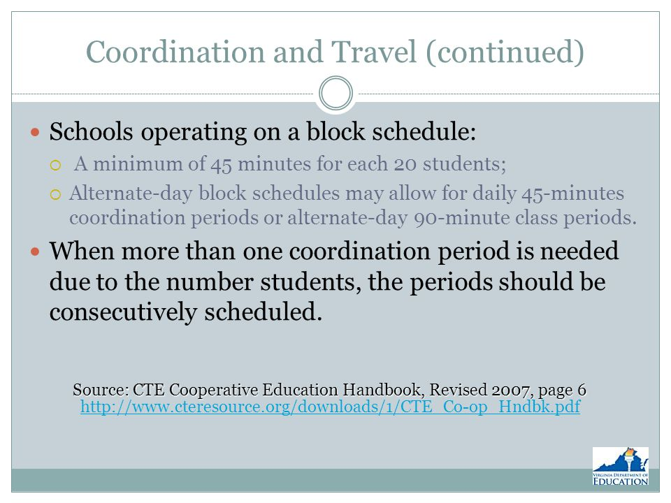 Coordination and Travel (continued) Schools operating on a block schedule: A minimum of 45 minutes for each 20 students; Alternate-day block schedules may allow for daily 45-minutes coordination periods or alternate-day 90-minute class periods.