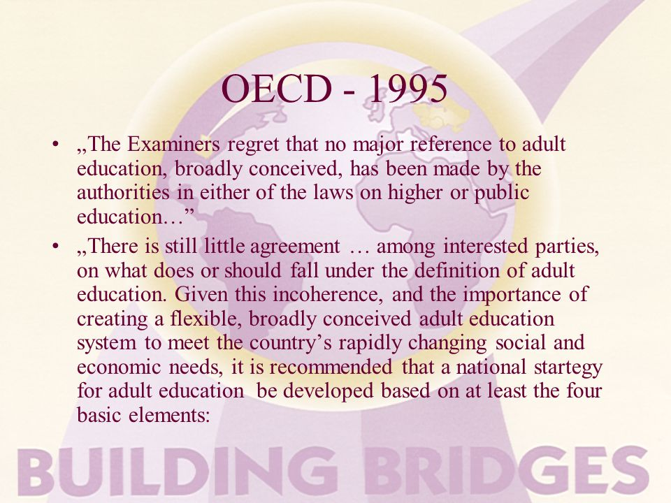 OECD - 1995 The Examiners regret that no major reference to adult education, broadly conceived, has been made by the authorities in either of the laws on higher or public education… There is still little agreement … among interested parties, on what does or should fall under the definition of adult education.