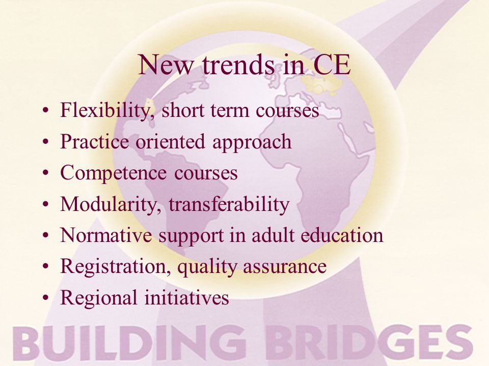 New trends in CE Flexibility, short term courses Practice oriented approach Competence courses Modularity, transferability Normative support in adult education Registration, quality assurance Regional initiatives