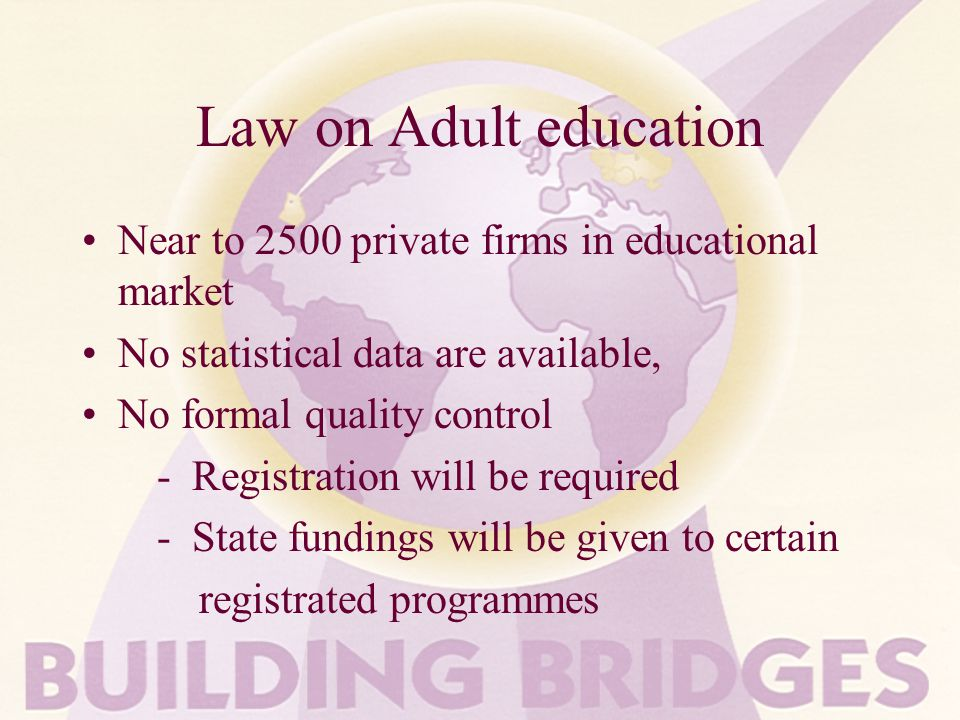 Law on Adult education Near to 2500 private firms in educational market No statistical data are available, No formal quality control - Registration will be required - State fundings will be given to certain registrated programmes