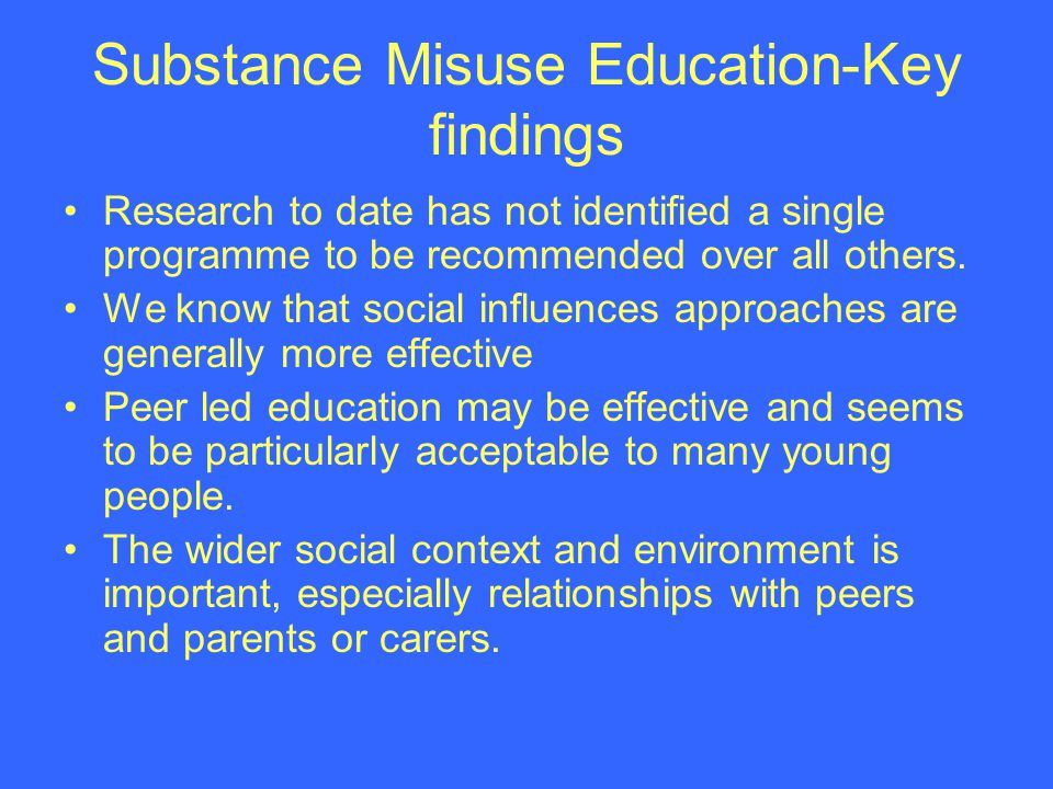 Features of a positive evidence based approach to substance misuse education Stead and Angus (2004) Highly interactive Not rely solely on information provision Not rely solely on affective approaches Include life skills elements including resistance skills and normative education elements Multi-component /environmental programmes likely to be more effective than those delivered in isolation.