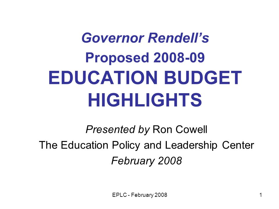 EPLC - February 20081 Governor Rendells Proposed 2008-09 EDUCATION BUDGET HIGHLIGHTS Presented by Ron Cowell The Education Policy and Leadership Center February 2008