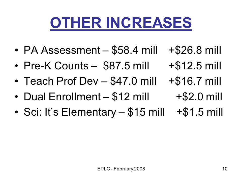 EPLC - February 200810 OTHER INCREASES PA Assessment – $58.4 mill +$26.8 mill Pre-K Counts – $87.5 mill +$12.5 mill Teach Prof Dev – $47.0 mill +$16.7 mill Dual Enrollment – $12 mill +$2.0 mill Sci: Its Elementary – $15 mill +$1.5 mill