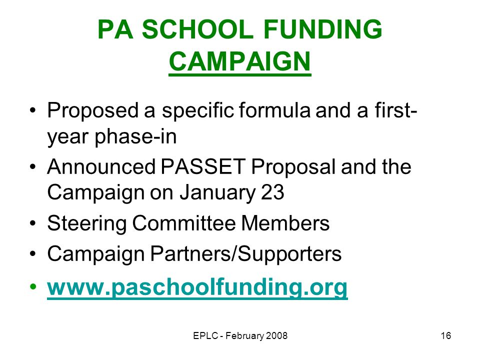 EPLC - February 200816 PA SCHOOL FUNDING CAMPAIGN Proposed a specific formula and a first- year phase-in Announced PASSET Proposal and the Campaign on January 23 Steering Committee Members Campaign Partners/Supporters www.paschoolfunding.org