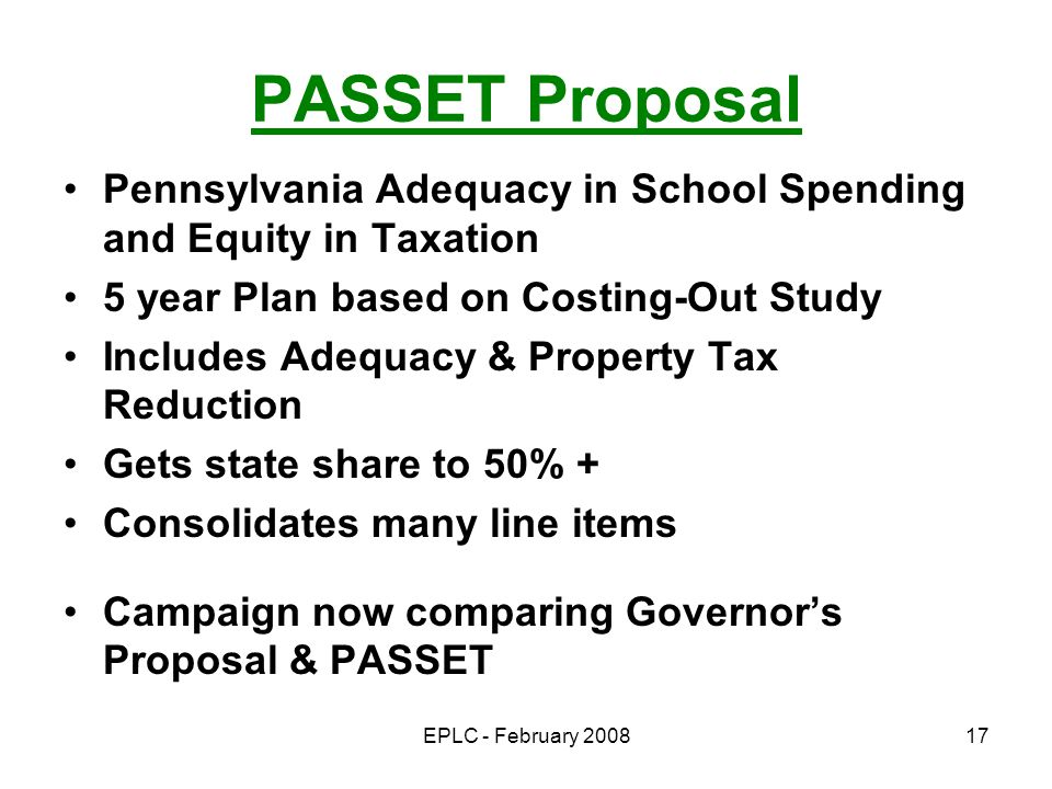 EPLC - February 200817 PASSET Proposal Pennsylvania Adequacy in School Spending and Equity in Taxation 5 year Plan based on Costing-Out Study Includes Adequacy & Property Tax Reduction Gets state share to 50% + Consolidates many line items Campaign now comparing Governors Proposal & PASSET