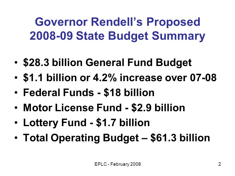 EPLC - February 20082 Governor Rendells Proposed 2008-09 State Budget Summary $28.3 billion General Fund Budget $1.1 billion or 4.2% increase over 07-08 Federal Funds - $18 billion Motor License Fund - $2.9 billion Lottery Fund - $1.7 billion Total Operating Budget – $61.3 billion