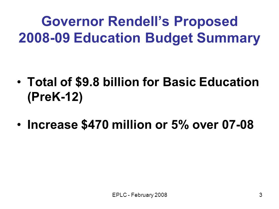 EPLC - February 20083 Governor Rendells Proposed 2008-09 Education Budget Summary Total of $9.8 billion for Basic Education (PreK-12) Increase $470 million or 5% over 07-08