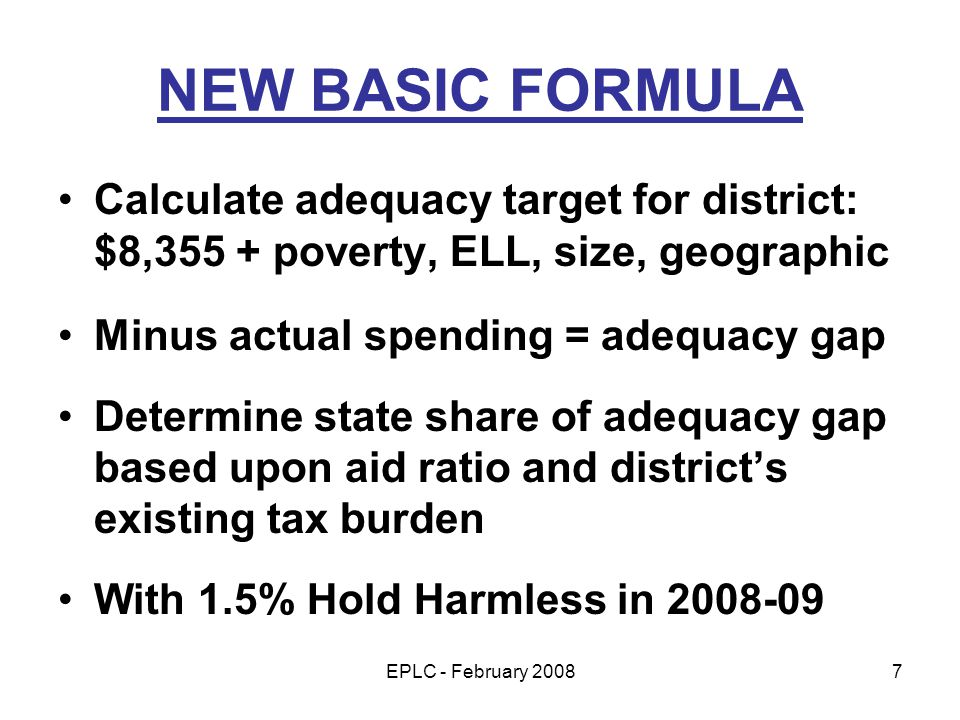 EPLC - February 20087 NEW BASIC FORMULA Calculate adequacy target for district: $8,355 + poverty, ELL, size, geographic Minus actual spending = adequacy gap Determine state share of adequacy gap based upon aid ratio and districts existing tax burden With 1.5% Hold Harmless in 2008-09