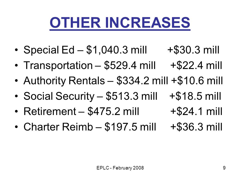 EPLC - February 20089 OTHER INCREASES Special Ed – $1,040.3 mill +$30.3 mill Transportation – $529.4 mill +$22.4 mill Authority Rentals – $334.2 mill +$10.6 mill Social Security – $513.3 mill +$18.5 mill Retirement – $475.2 mill +$24.1 mill Charter Reimb – $197.5 mill +$36.3 mill
