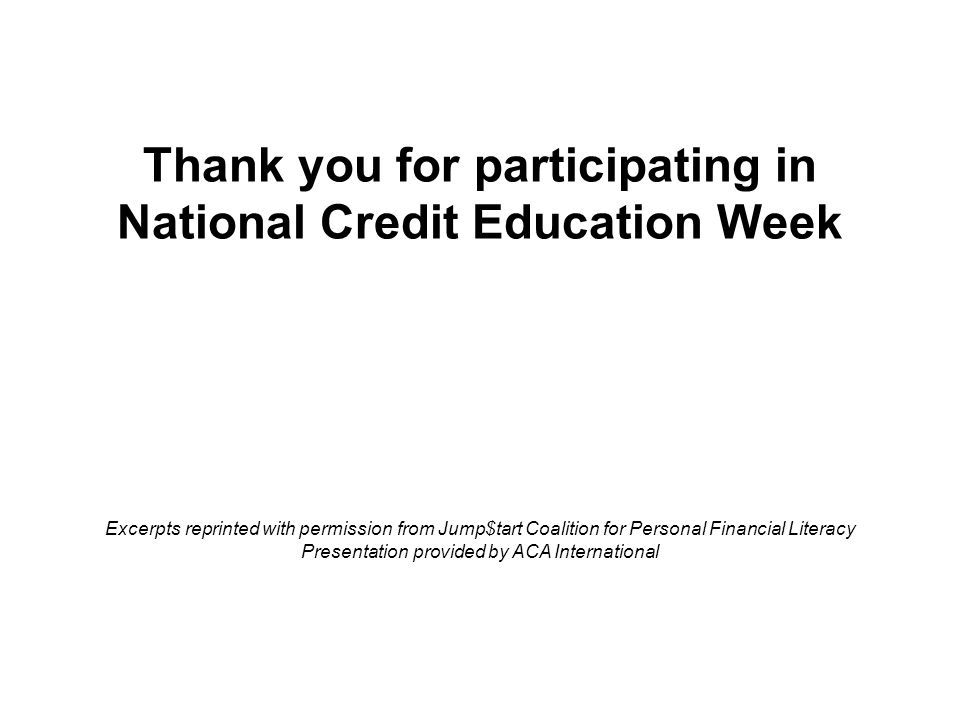 Thank you for participating in National Credit Education Week Excerpts reprinted with permission from Jump$tart Coalition for Personal Financial Literacy Presentation provided by ACA International