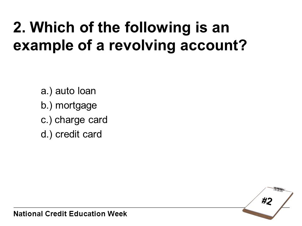 #2#2 National Credit Education Week 2. Which of the following is an example of a revolving account.