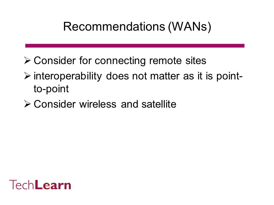 Recommendations (LANs) Use wireless LANs To extend existing LANs To provide student access To bring computers to teaching Use Wi-Fi (802.11b) with upgrade to 8012.11g Do not buy 802.11a until compatibility between products demonstrated Ensure that security meets institutional needs Perform a site survey Consider the educational benefits from the start Assume that there will be an increase in use in networked computer use in teaching and learning