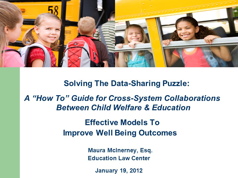 Solving The Data-Sharing Puzzle: A How To Guide for Cross-System Collaborations Between Child Welfare & Education Effective Models To Improve Well Being Outcomes Maura McInerney, Esq.