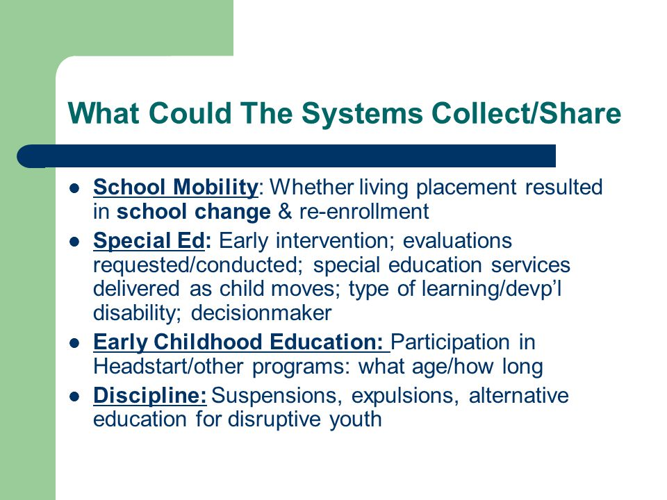 What Could The Systems Collect/Share School Mobility: Whether living placement resulted in school change & re-enrollment Special Ed: Early intervention; evaluations requested/conducted; special education services delivered as child moves; type of learning/devpl disability; decisionmaker Early Childhood Education: Participation in Headstart/other programs: what age/how long Discipline: Suspensions, expulsions, alternative education for disruptive youth