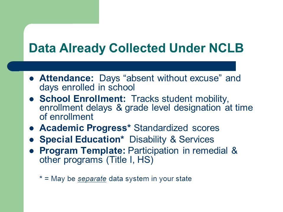 Data Already Collected Under NCLB Attendance: Days absent without excuse and days enrolled in school School Enrollment: Tracks student mobility, enrollment delays & grade level designation at time of enrollment Academic Progress* Standardized scores Special Education* Disability & Services Program Template: Participation in remedial & other programs (Title I, HS) * = May be separate data system in your state